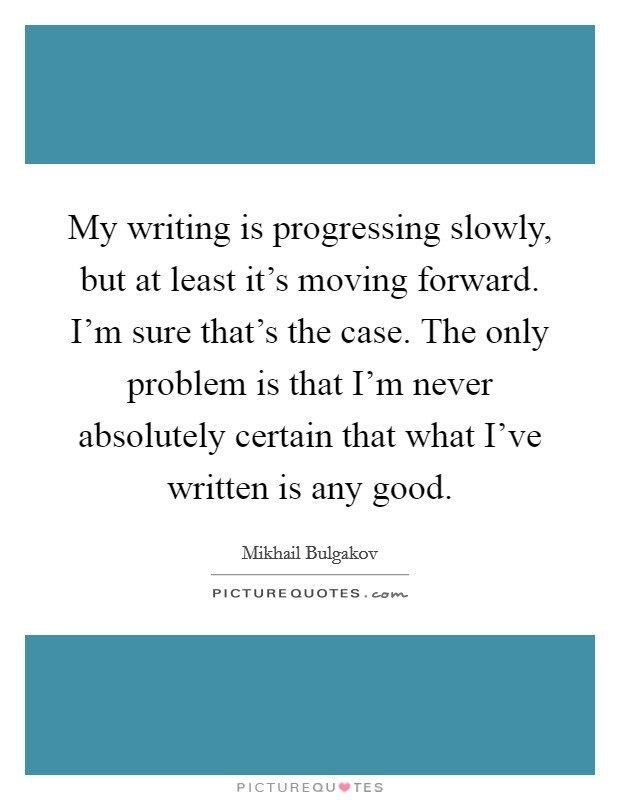 My writing is progressing slowly, but at least it's moving forward. I'm sure that's the case. The only problem is that I'm never absolutely certain that what I've written is any good Picture Quote #1