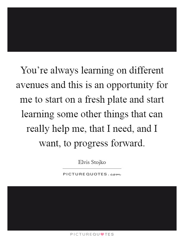 You're always learning on different avenues and this is an opportunity for me to start on a fresh plate and start learning some other things that can really help me, that I need, and I want, to progress forward Picture Quote #1