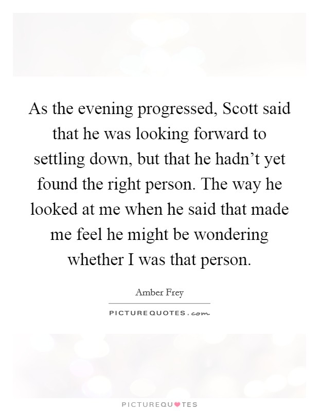 As the evening progressed, Scott said that he was looking forward to settling down, but that he hadn't yet found the right person. The way he looked at me when he said that made me feel he might be wondering whether I was that person Picture Quote #1