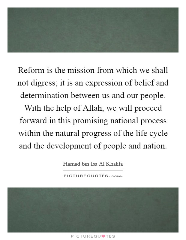 Reform is the mission from which we shall not digress; it is an expression of belief and determination between us and our people. With the help of Allah, we will proceed forward in this promising national process within the natural progress of the life cycle and the development of people and nation Picture Quote #1