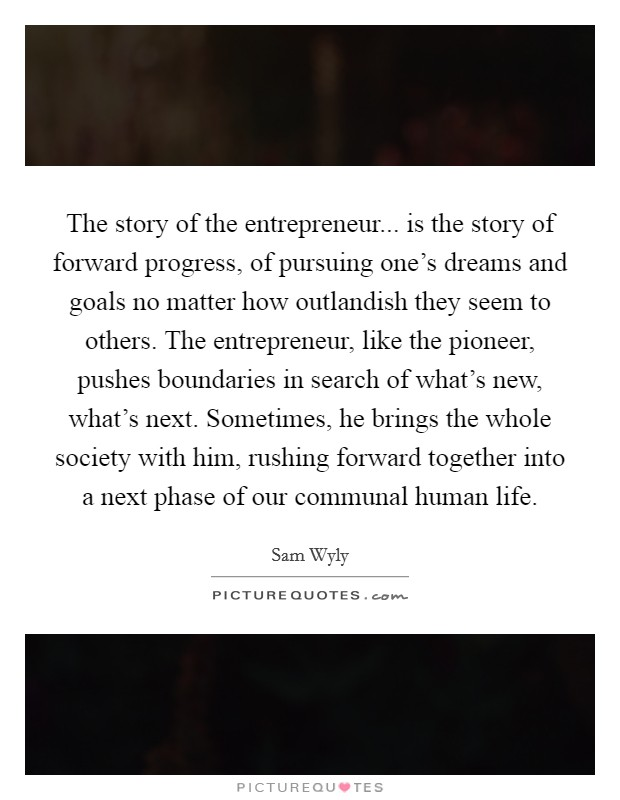 The story of the entrepreneur... is the story of forward progress, of pursuing one's dreams and goals no matter how outlandish they seem to others. The entrepreneur, like the pioneer, pushes boundaries in search of what's new, what's next. Sometimes, he brings the whole society with him, rushing forward together into a next phase of our communal human life Picture Quote #1