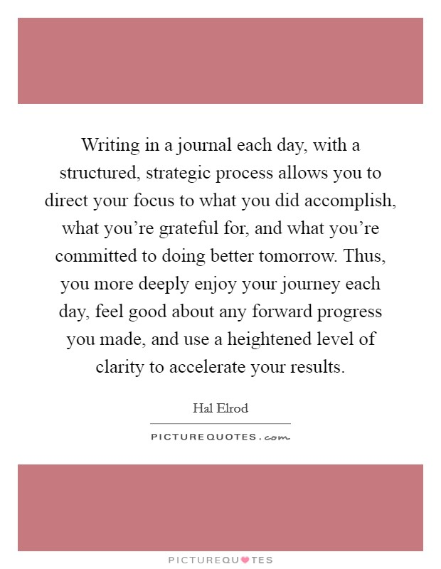 Writing in a journal each day, with a structured, strategic process allows you to direct your focus to what you did accomplish, what you're grateful for, and what you're committed to doing better tomorrow. Thus, you more deeply enjoy your journey each day, feel good about any forward progress you made, and use a heightened level of clarity to accelerate your results Picture Quote #1