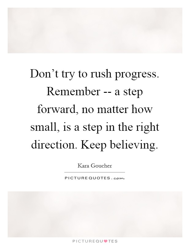 Don't try to rush progress. Remember -- a step forward, no matter how small, is a step in the right direction. Keep believing Picture Quote #1