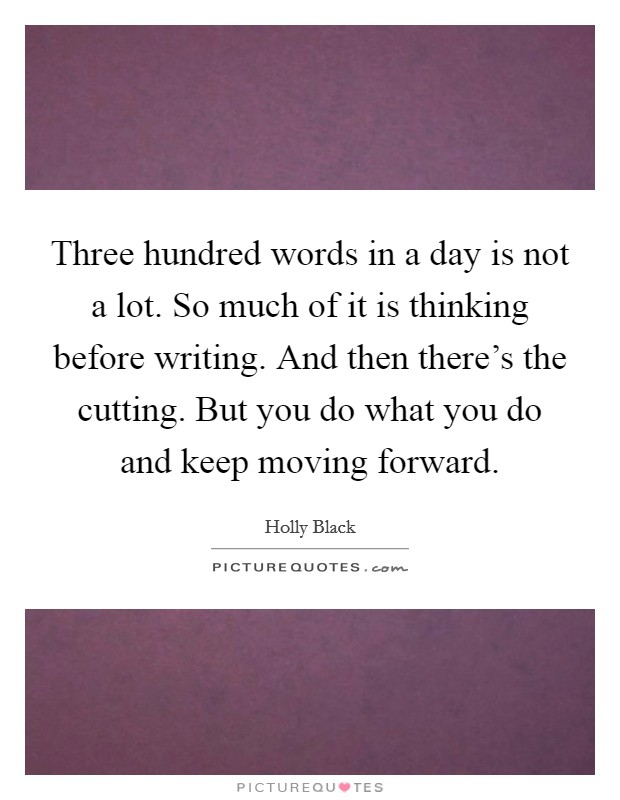 Three hundred words in a day is not a lot. So much of it is thinking before writing. And then there's the cutting. But you do what you do and keep moving forward Picture Quote #1