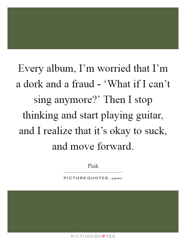 Every album, I'm worried that I'm a dork and a fraud - 'What if I can't sing anymore?' Then I stop thinking and start playing guitar, and I realize that it's okay to suck, and move forward Picture Quote #1