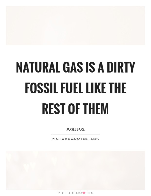 Natural gas is a dirty fossil fuel like the rest of them Picture Quote #1