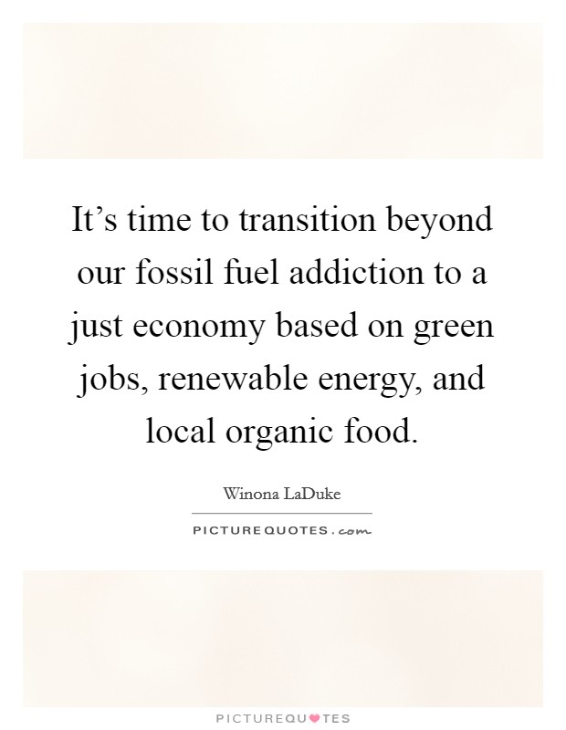 It's time to transition beyond our fossil fuel addiction to a just economy based on green jobs, renewable energy, and local organic food Picture Quote #1