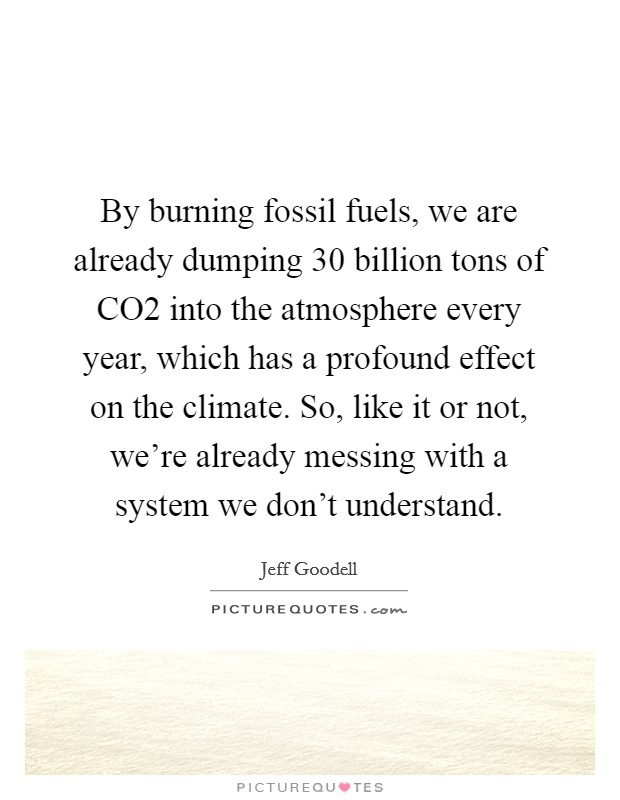 By burning fossil fuels, we are already dumping 30 billion tons of CO2 into the atmosphere every year, which has a profound effect on the climate. So, like it or not, we're already messing with a system we don't understand. Picture Quote #1