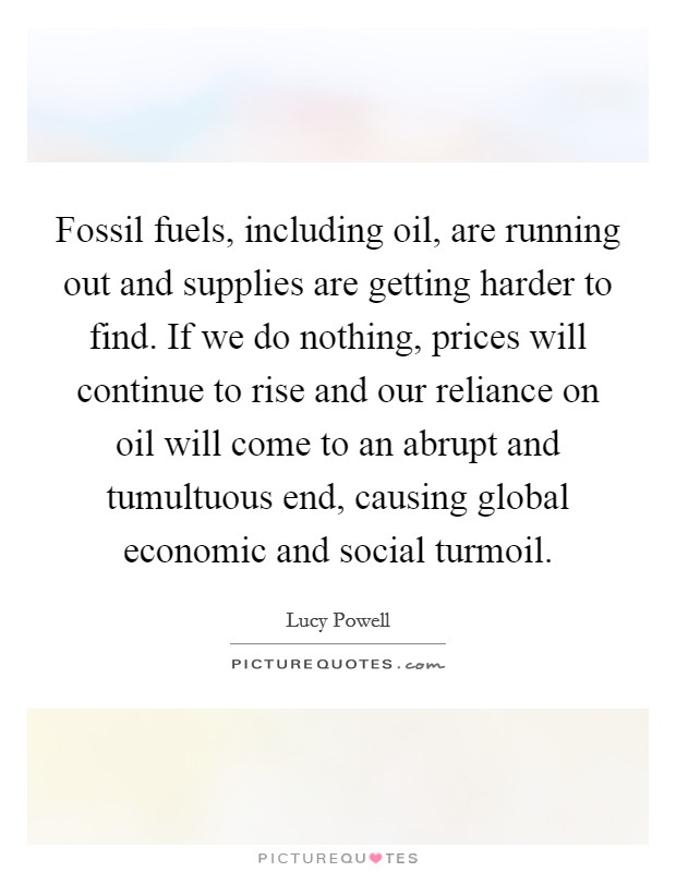 Fossil fuels, including oil, are running out and supplies are getting harder to find. If we do nothing, prices will continue to rise and our reliance on oil will come to an abrupt and tumultuous end, causing global economic and social turmoil Picture Quote #1