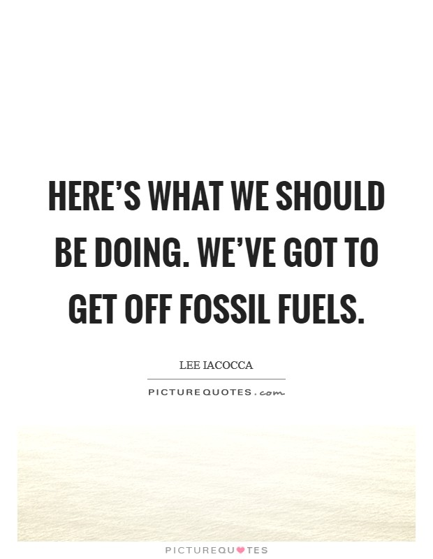 Here's what we should be doing. We've got to get off fossil fuels. Picture Quote #1