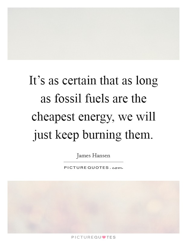 It's as certain that as long as fossil fuels are the cheapest energy, we will just keep burning them Picture Quote #1