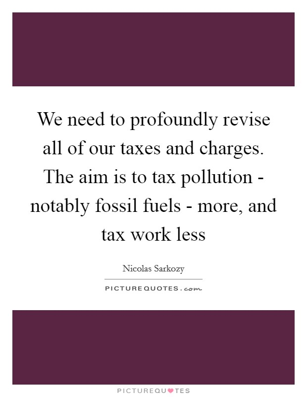 We need to profoundly revise all of our taxes and charges. The aim is to tax pollution - notably fossil fuels - more, and tax work less Picture Quote #1