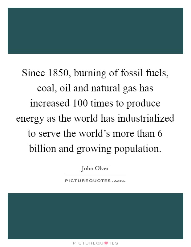 Since 1850, burning of fossil fuels, coal, oil and natural gas has increased 100 times to produce energy as the world has industrialized to serve the world's more than 6 billion and growing population Picture Quote #1