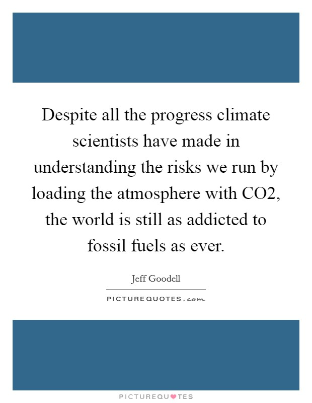Despite all the progress climate scientists have made in understanding the risks we run by loading the atmosphere with CO2, the world is still as addicted to fossil fuels as ever. Picture Quote #1