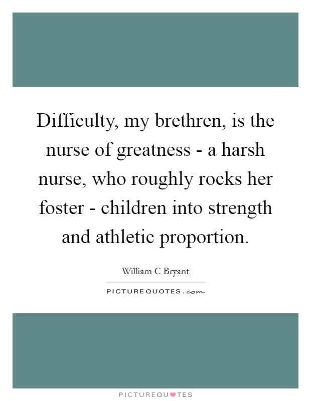 Difficulty, my brethren, is the nurse of greatness - a harsh nurse, who roughly rocks her foster - children into strength and athletic proportion. Picture Quote #1