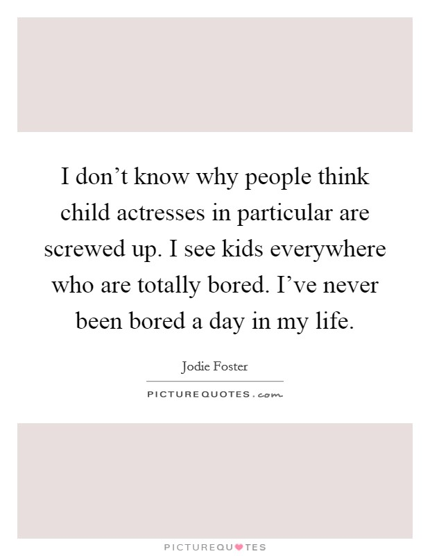 I don't know why people think child actresses in particular are screwed up. I see kids everywhere who are totally bored. I've never been bored a day in my life Picture Quote #1
