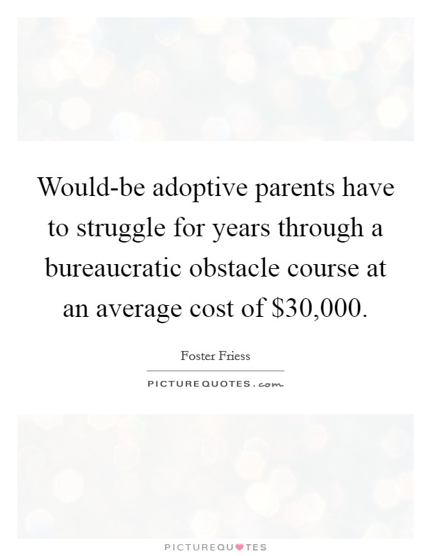 Would-be adoptive parents have to struggle for years through a bureaucratic obstacle course at an average cost of $30,000 Picture Quote #1