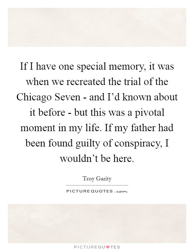 If I have one special memory, it was when we recreated the trial of the Chicago Seven - and I'd known about it before - but this was a pivotal moment in my life. If my father had been found guilty of conspiracy, I wouldn't be here Picture Quote #1
