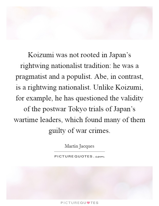 Koizumi was not rooted in Japan's rightwing nationalist tradition: he was a pragmatist and a populist. Abe, in contrast, is a rightwing nationalist. Unlike Koizumi, for example, he has questioned the validity of the postwar Tokyo trials of Japan's wartime leaders, which found many of them guilty of war crimes Picture Quote #1