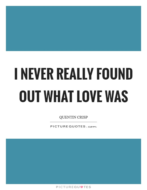 I never really found out what love was Picture Quote #1