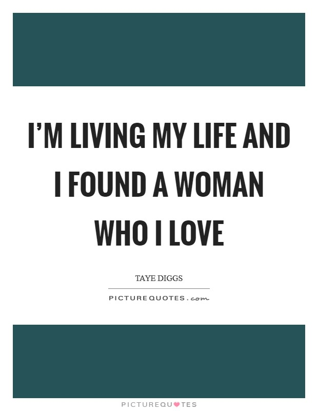 I'm living my life and I found a woman who I love Picture Quote #1