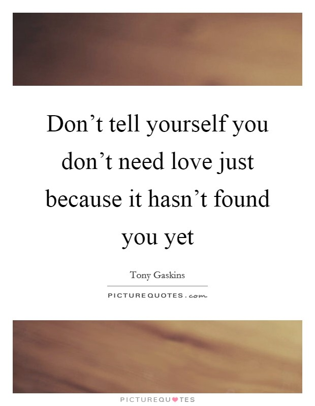 Don't tell yourself you don't need love just because it hasn't found you yet Picture Quote #1