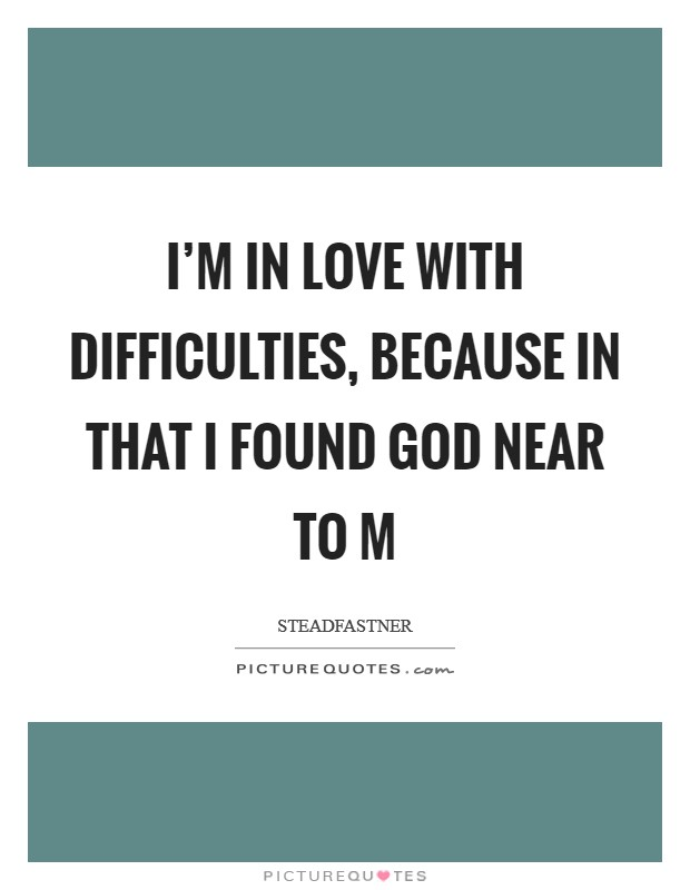 I'm in love with difficulties, because in that I found God near to m Picture Quote #1