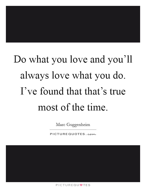 Do what you love and you'll always love what you do. I've found that that's true most of the time Picture Quote #1