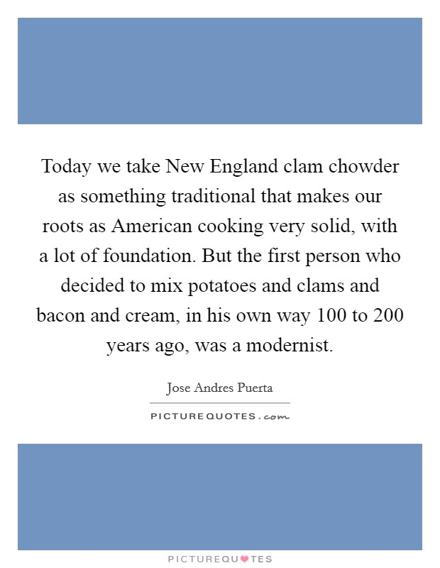 Today we take New England clam chowder as something traditional that makes our roots as American cooking very solid, with a lot of foundation. But the first person who decided to mix potatoes and clams and bacon and cream, in his own way 100 to 200 years ago, was a modernist Picture Quote #1