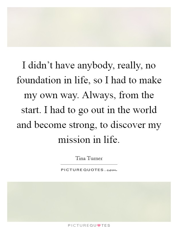 I didn't have anybody, really, no foundation in life, so I had to make my own way. Always, from the start. I had to go out in the world and become strong, to discover my mission in life Picture Quote #1