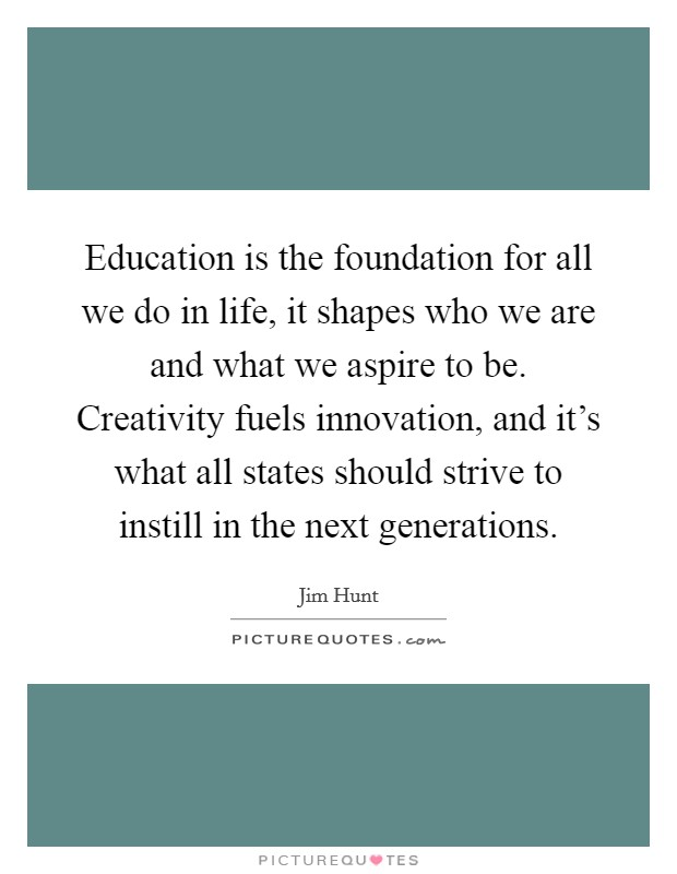Education is the foundation for all we do in life, it shapes who we are and what we aspire to be. Creativity fuels innovation, and it's what all states should strive to instill in the next generations Picture Quote #1