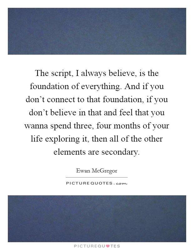 The script, I always believe, is the foundation of everything. And if you don't connect to that foundation, if you don't believe in that and feel that you wanna spend three, four months of your life exploring it, then all of the other elements are secondary Picture Quote #1