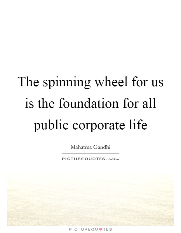 The spinning wheel for us is the foundation for all public corporate life Picture Quote #1