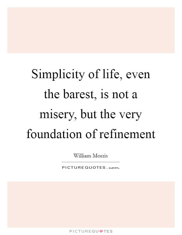 Simplicity of life, even the barest, is not a misery, but the very foundation of refinement Picture Quote #1