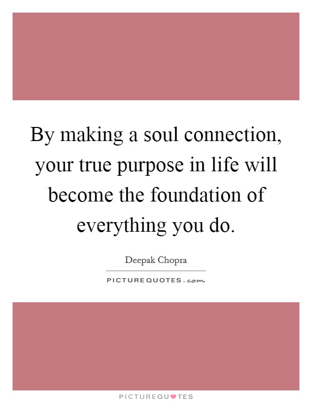 By making a soul connection, your true purpose in life will become the foundation of everything you do Picture Quote #1