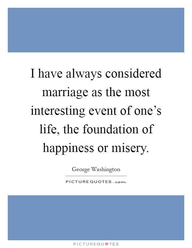 I have always considered marriage as the most interesting event of one's life, the foundation of happiness or misery Picture Quote #1