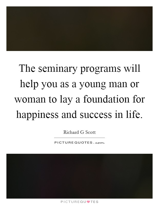 The seminary programs will help you as a young man or woman to lay a foundation for happiness and success in life. Picture Quote #1