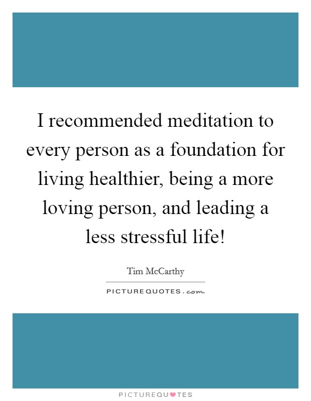I recommended meditation to every person as a foundation for living healthier, being a more loving person, and leading a less stressful life! Picture Quote #1