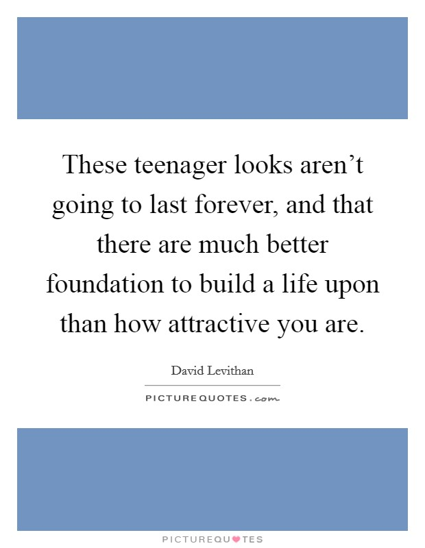 These teenager looks aren't going to last forever, and that there are much better foundation to build a life upon than how attractive you are Picture Quote #1
