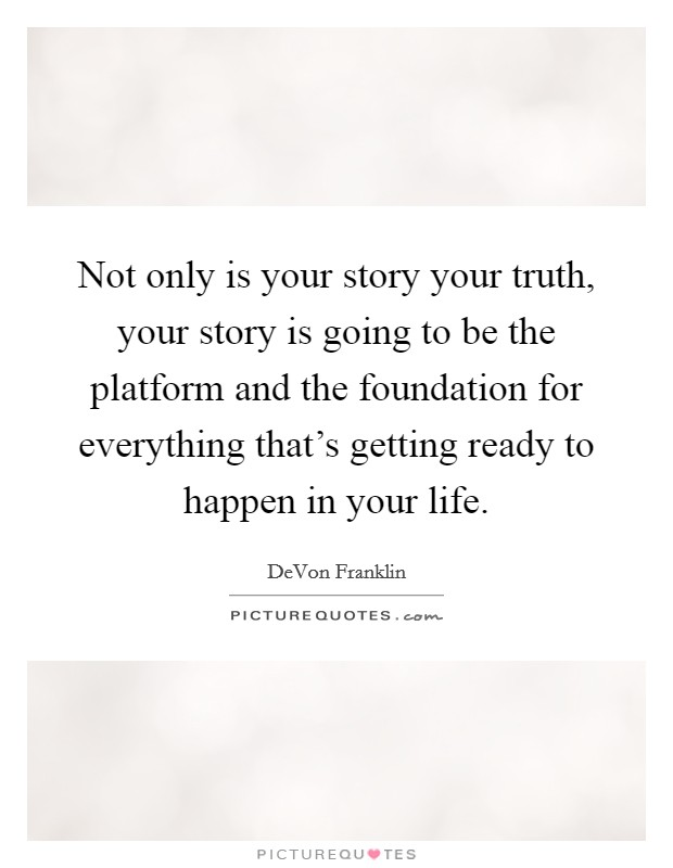 Not only is your story your truth, your story is going to be the platform and the foundation for everything that's getting ready to happen in your life Picture Quote #1