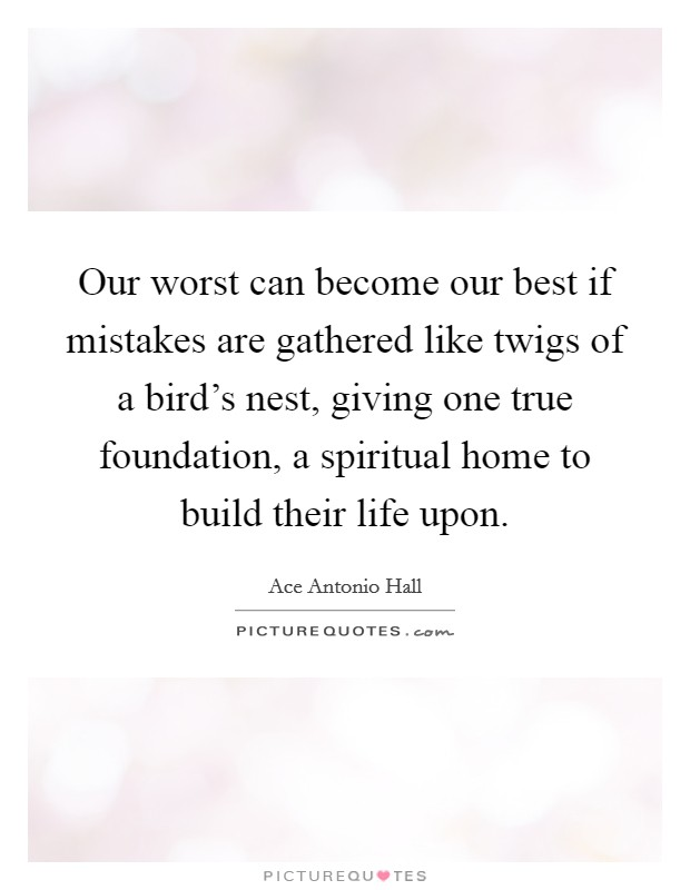 Our worst can become our best if mistakes are gathered like twigs of a bird's nest, giving one true foundation, a spiritual home to build their life upon. Picture Quote #1