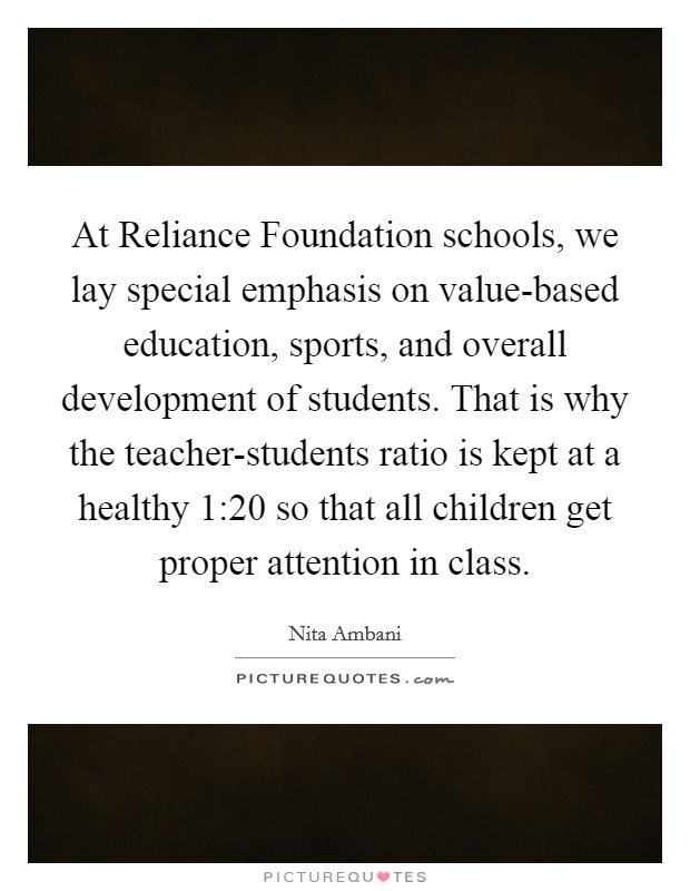 At Reliance Foundation schools, we lay special emphasis on value-based education, sports, and overall development of students. That is why the teacher-students ratio is kept at a healthy 1:20 so that all children get proper attention in class Picture Quote #1