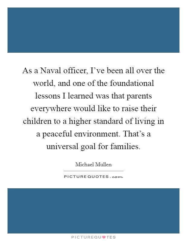 As a Naval officer, I've been all over the world, and one of the foundational lessons I learned was that parents everywhere would like to raise their children to a higher standard of living in a peaceful environment. That's a universal goal for families Picture Quote #1