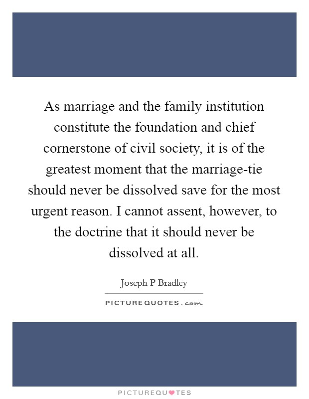 As marriage and the family institution constitute the foundation and chief cornerstone of civil society, it is of the greatest moment that the marriage-tie should never be dissolved save for the most urgent reason. I cannot assent, however, to the doctrine that it should never be dissolved at all Picture Quote #1