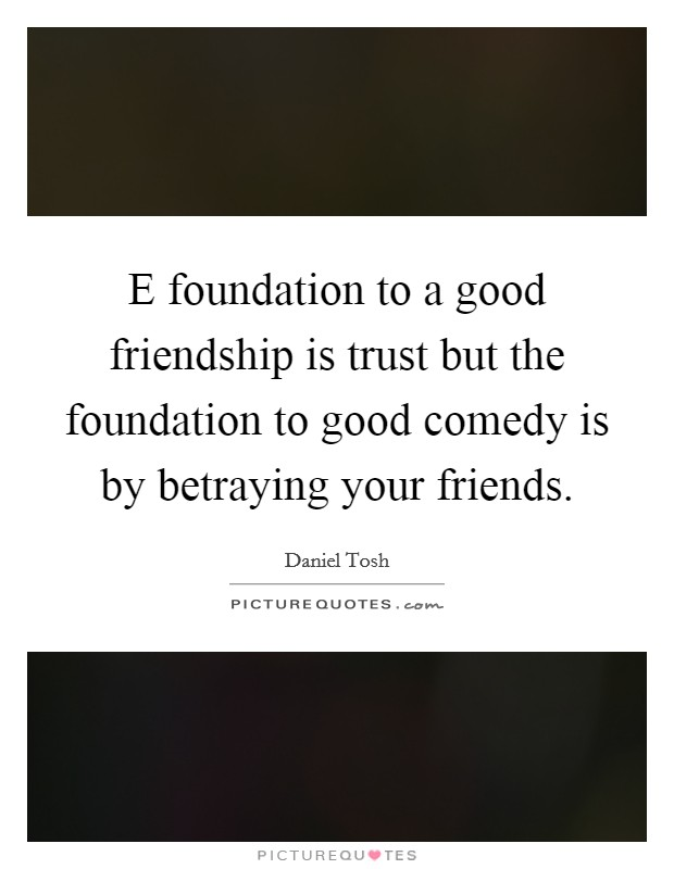 E foundation to a good friendship is trust but the foundation to good comedy is by betraying your friends. Picture Quote #1