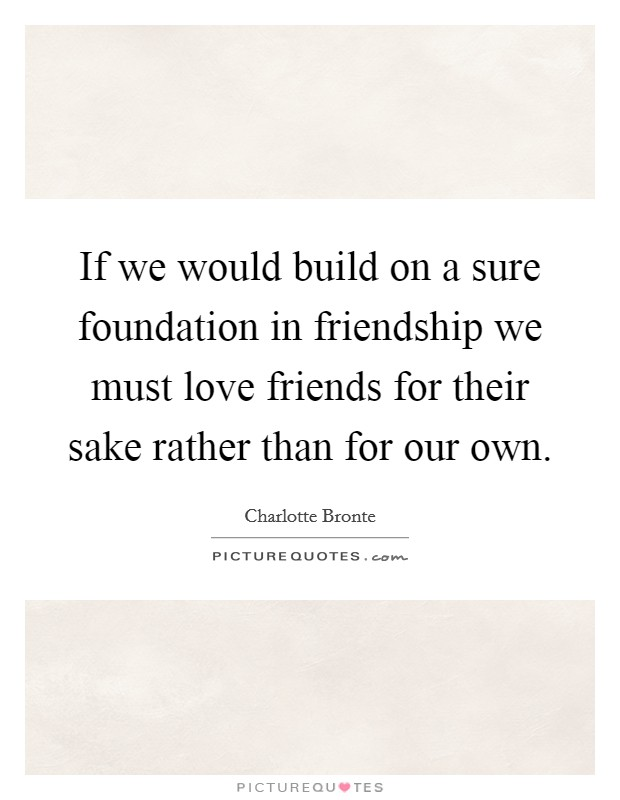 If we would build on a sure foundation in friendship we must love friends for their sake rather than for our own Picture Quote #1