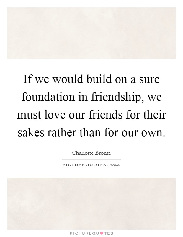 If we would build on a sure foundation in friendship, we must love our friends for their sakes rather than for our own Picture Quote #1