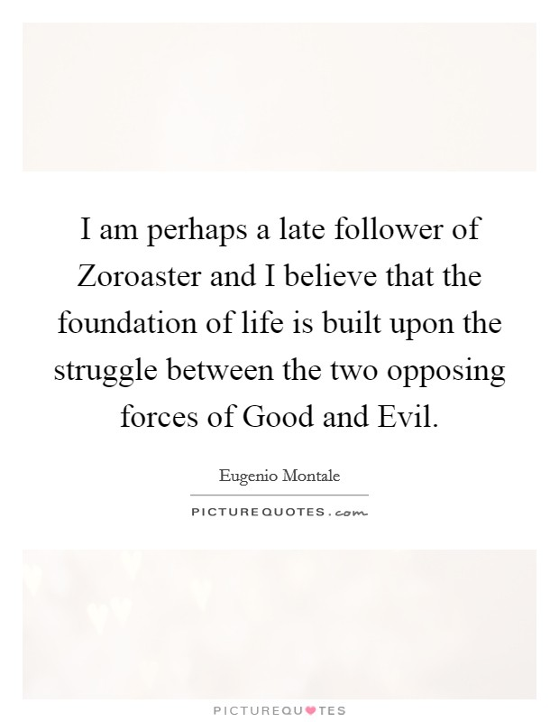 I am perhaps a late follower of Zoroaster and I believe that the foundation of life is built upon the struggle between the two opposing forces of Good and Evil Picture Quote #1