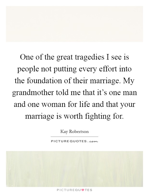 One of the great tragedies I see is people not putting every effort into the foundation of their marriage. My grandmother told me that it's one man and one woman for life and that your marriage is worth fighting for. Picture Quote #1