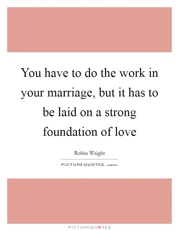 You have to do the work in your marriage, but it has to be laid on a strong foundation of love Picture Quote #1